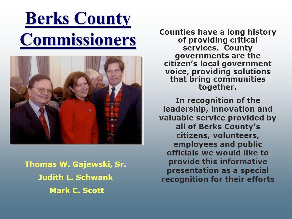 Berks County Commissioners Berks County Commissioners Thomas W. Gajewski, Sr. Judith L. Schwank Mark C. Scott Counties have a long history of providin