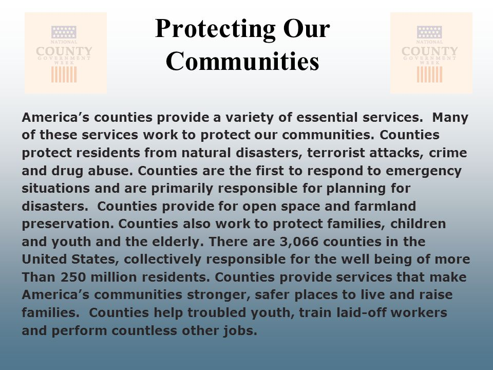 Protecting Our Communities America's counties provide a variety of essential services. Many of these services work to protect our communities. Countie