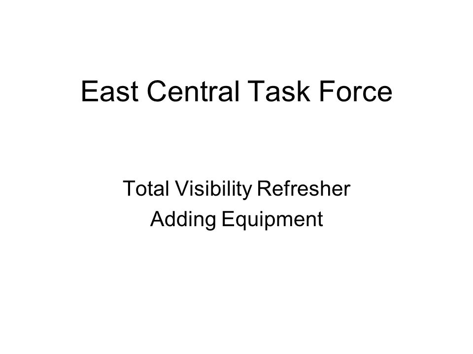 East Central Task Force Total Visibility Refresher Adding Equipment
