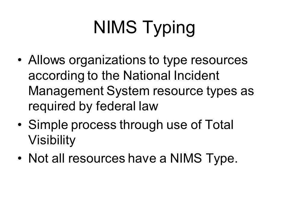 NIMS Typing Allows organizations to type resources according to the National Incident Management System resource types as required by federal law Simple process through use of Total Visibility Not all resources have a NIMS Type.