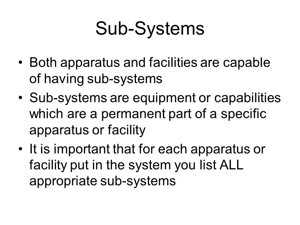 Sub-Systems Both apparatus and facilities are capable of having sub-systems Sub-systems are equipment or capabilities which are a permanent part of a specific apparatus or facility It is important that for each apparatus or facility put in the system you list ALL appropriate sub-systems