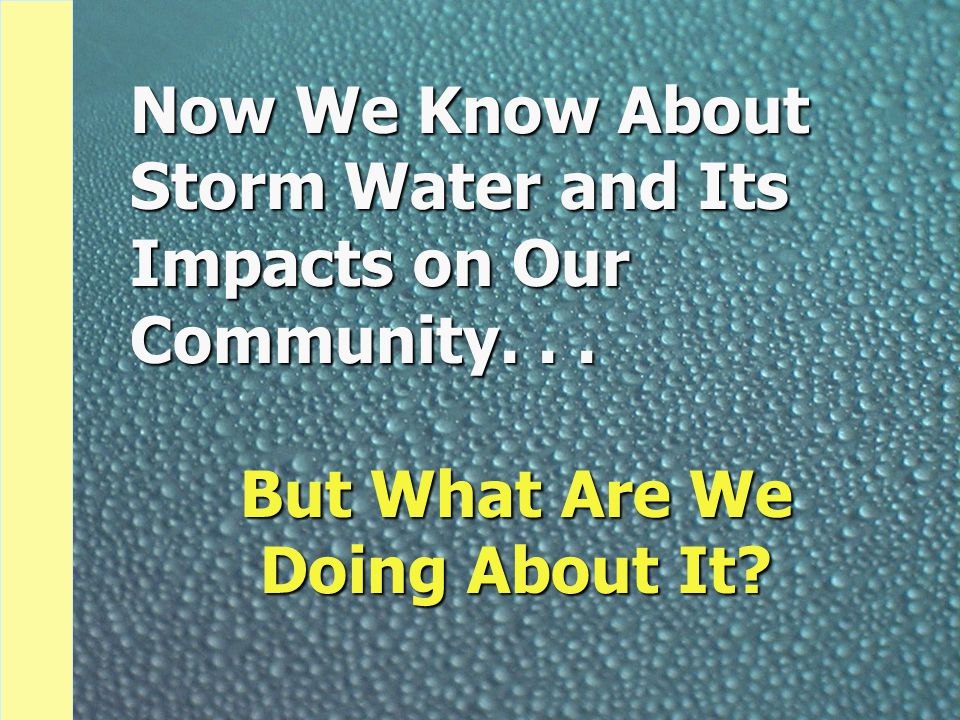 Now We Know About Storm Water and Its Impacts on Our Community... But What Are We Doing About It