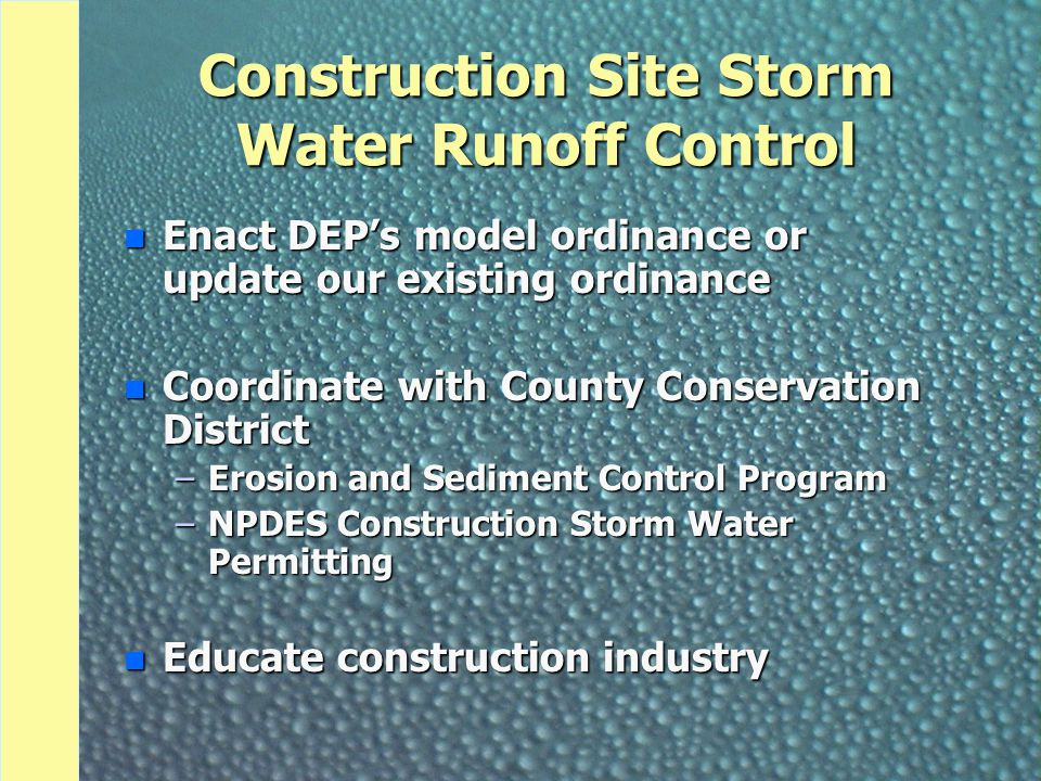 Construction Site Storm Water Runoff Control n Enact DEP's model ordinance or update our existing ordinance n Coordinate with County Conservation District –Erosion and Sediment Control Program –NPDES Construction Storm Water Permitting n Educate construction industry