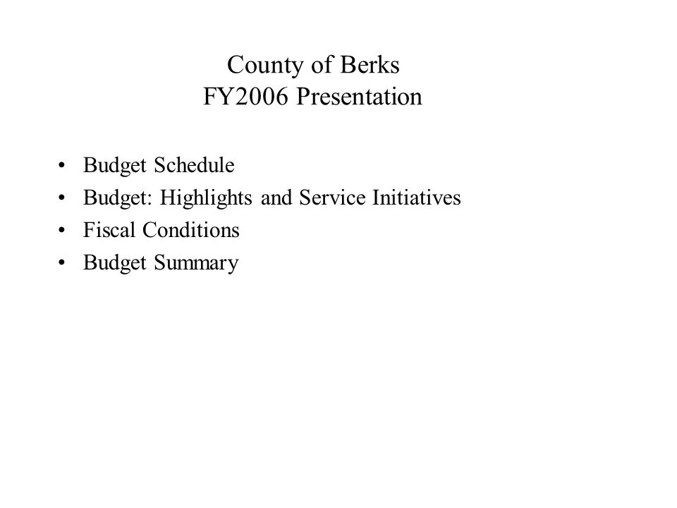 County of Berks FY2006 Presentation Budget Schedule Budget: Highlights and Service Initiatives Fiscal Conditions Budget Summary