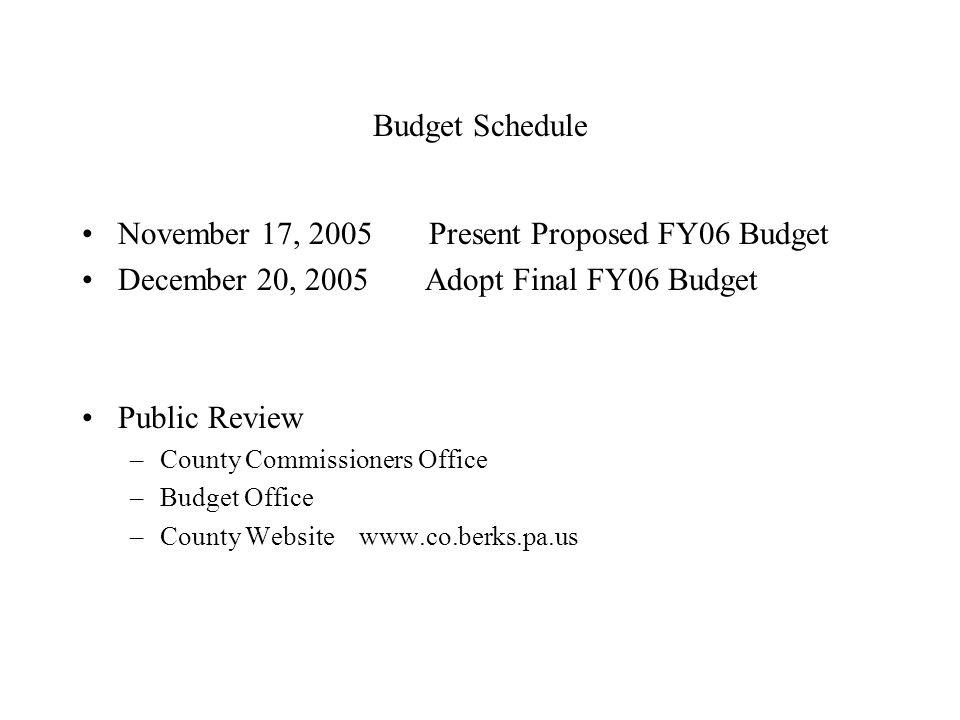 Budget Schedule November 17, 2005 Present Proposed FY06 Budget December 20, 2005 Adopt Final FY06 Budget Public Review –County Commissioners Office –Budget Office –County Website www.co.berks.pa.us