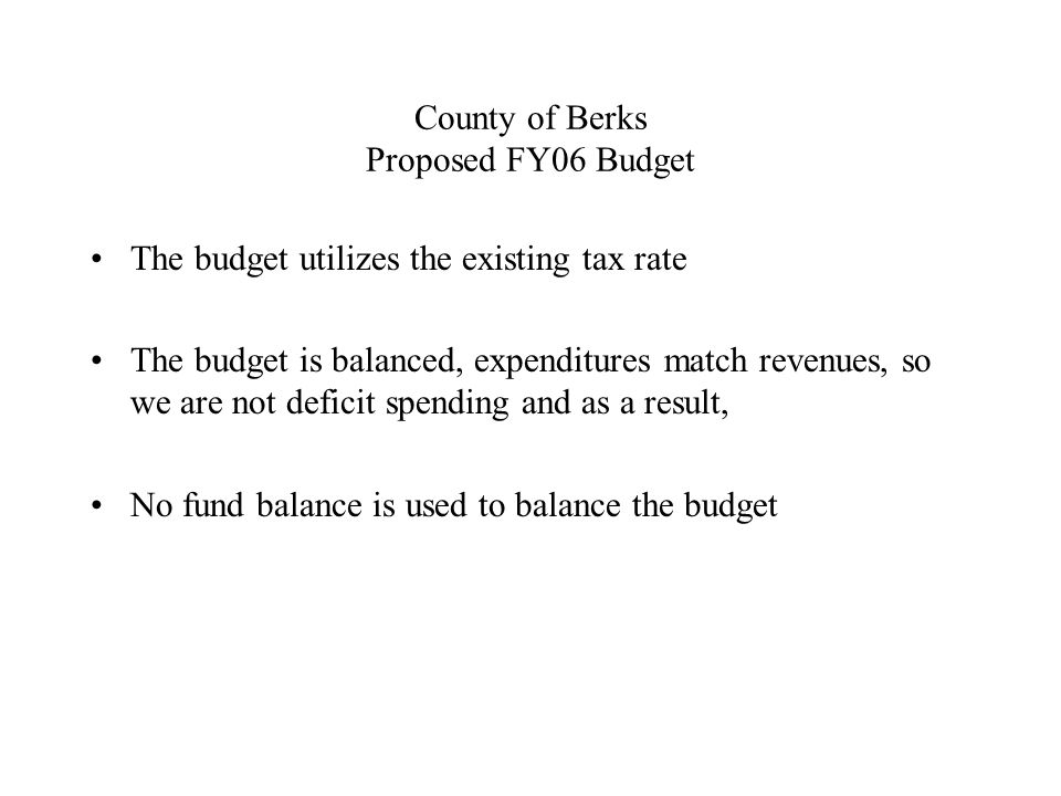 County of Berks Proposed FY06 Budget The budget utilizes the existing tax rate The budget is balanced, expenditures match revenues, so we are not deficit spending and as a result, No fund balance is used to balance the budget