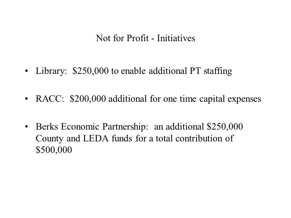 Not for Profit - Initiatives Library: $250,000 to enable additional PT staffing RACC: $200,000 additional for one time capital expenses Berks Economic Partnership: an additional $250,000 County and LEDA funds for a total contribution of $500,000