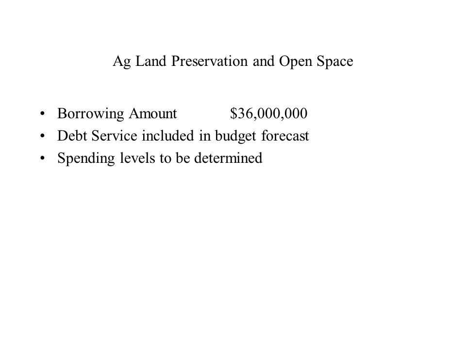 Ag Land Preservation and Open Space Borrowing Amount $36,000,000 Debt Service included in budget forecast Spending levels to be determined