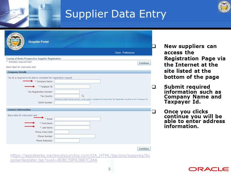 3 Supplier Data Entry  New suppliers can access the Registration Page via the Internet at the site listed at the bottom of the page  Submit required information such as Company Name and Taxpayer Id.