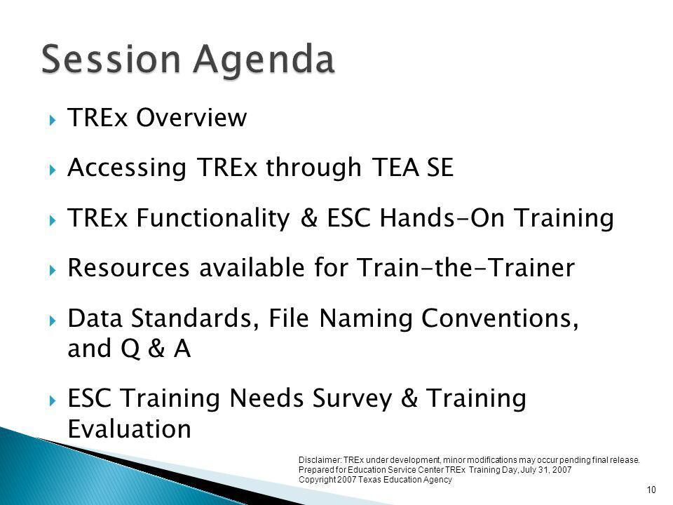  TREx Overview  Accessing TREx through TEA SE  TREx Functionality & ESC Hands-On Training  Resources available for Train-the-Trainer  Data Standards, File Naming Conventions, and Q & A  ESC Training Needs Survey & Training Evaluation 10 Disclaimer: TREx under development, minor modifications may occur pending final release.