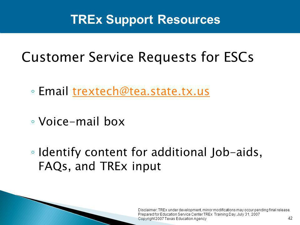 Customer Service Requests for ESCs ◦ Email trextech@tea.state.tx.ustrextech@tea.state.tx.us ◦ Voice-mail box ◦ Identify content for additional Job-aids, FAQs, and TREx input TREx Support Resources 42 Disclaimer: TREx under development, minor modifications may occur pending final release.