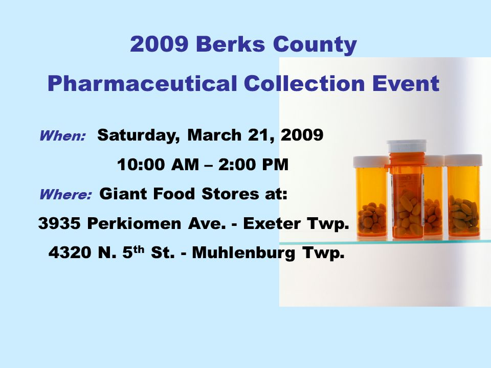 2009 Berks County Pharmaceutical Collection Event When: Saturday, March 21, 2009 10:00 AM – 2:00 PM Where: Giant Food Stores at: 3935 Perkiomen Ave.