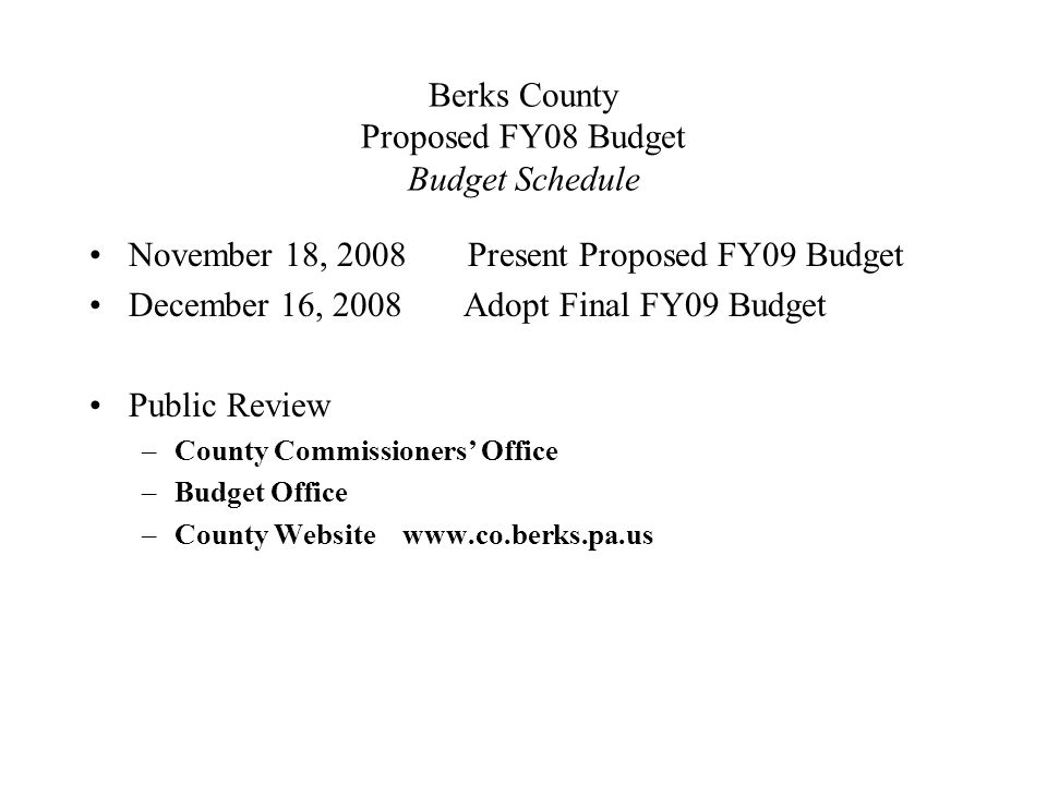 Berks County Proposed FY08 Budget Budget Schedule November 18, 2008 Present Proposed FY09 Budget December 16, 2008 Adopt Final FY09 Budget Public Review –County Commissioners' Office –Budget Office –County Website www.co.berks.pa.us