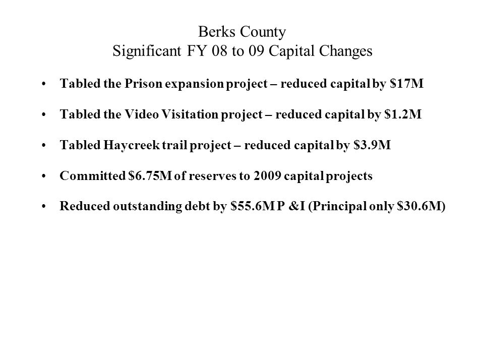 Berks County Significant FY 08 to 09 Capital Changes Tabled the Prison expansion project – reduced capital by $17M Tabled the Video Visitation project – reduced capital by $1.2M Tabled Haycreek trail project – reduced capital by $3.9M Committed $6.75M of reserves to 2009 capital projects Reduced outstanding debt by $55.6M P &I (Principal only $30.6M)