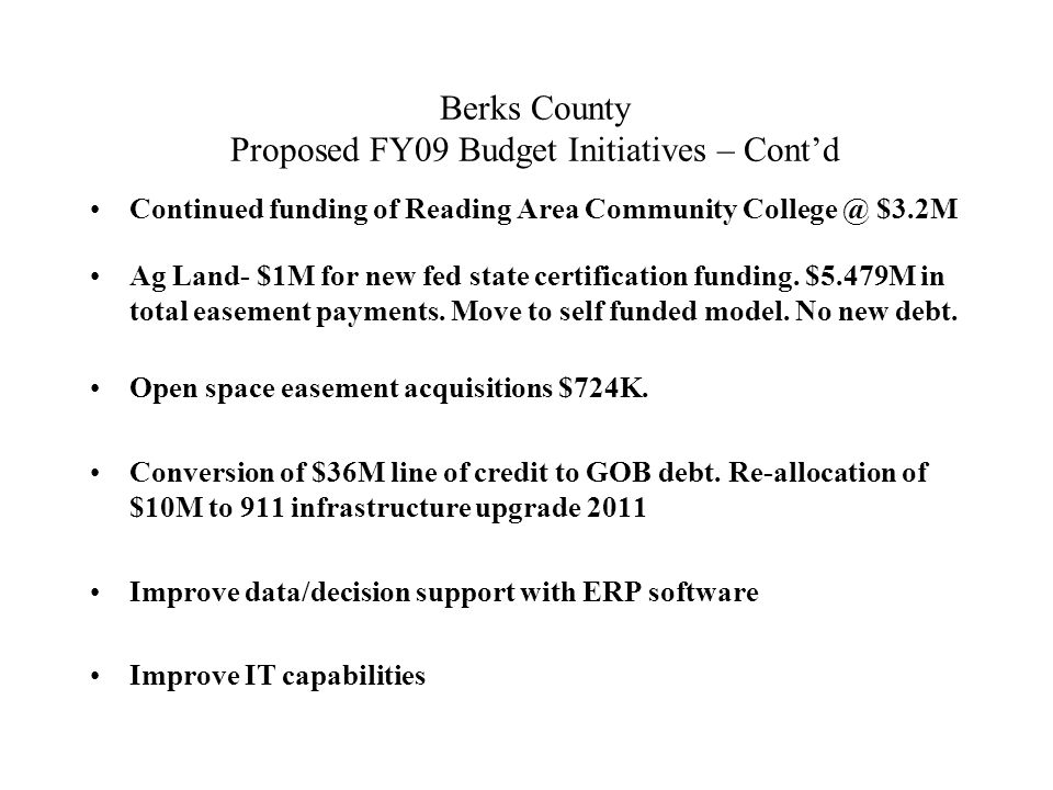 Berks County Proposed FY09 Budget Initiatives – Cont'd Continued funding of Reading Area Community College @ $3.2M Ag Land- $1M for new fed state certification funding.