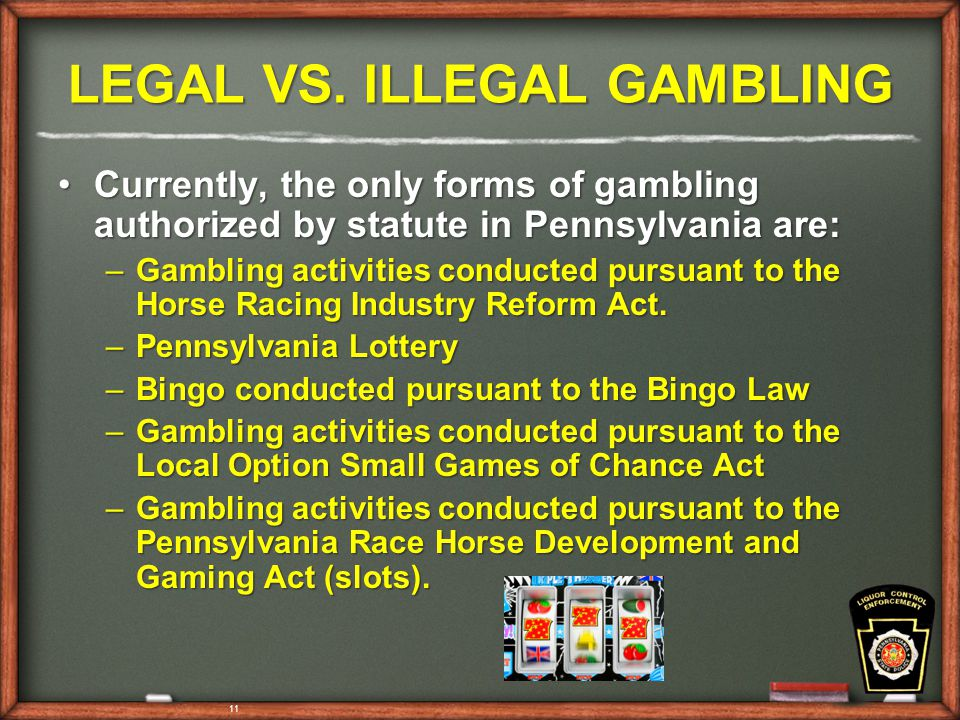 11 LEGAL VS. ILLEGAL GAMBLING Currently, the only forms of gambling authorized by statute in Pennsylvania are:Currently, the only forms of gambling au