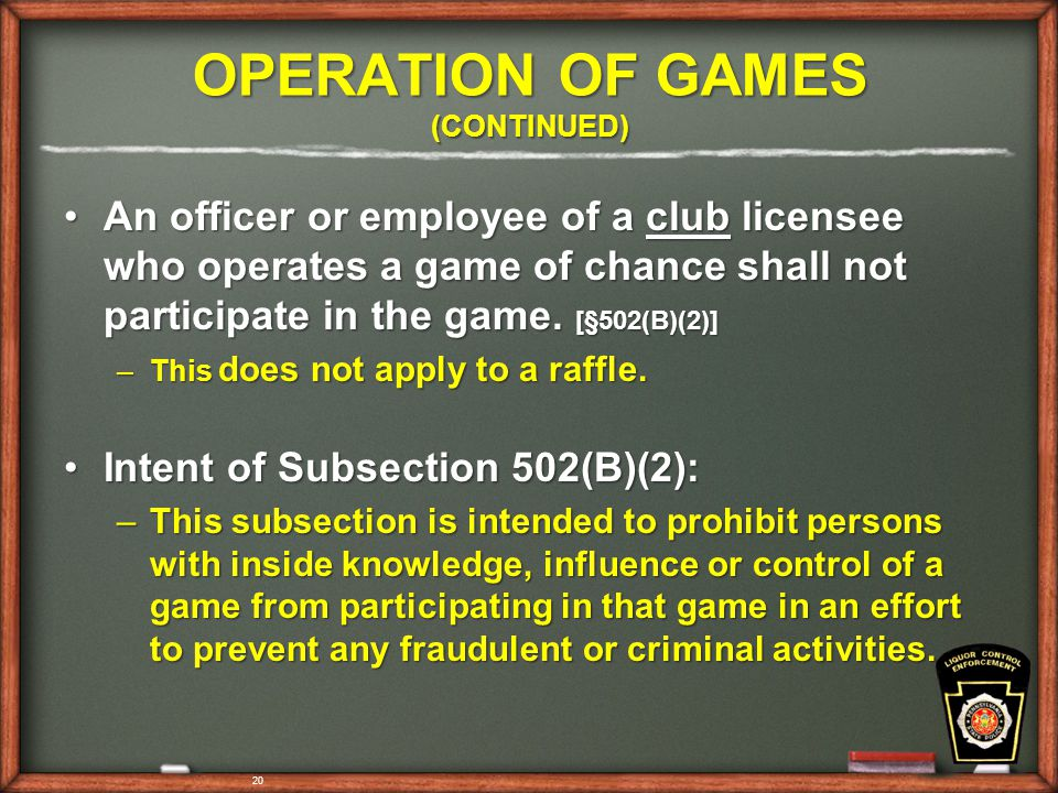 OPERATION OF GAMES (CONTINUED) An officer or employee of a club licensee who operates a game of chance shall not participate in the game.