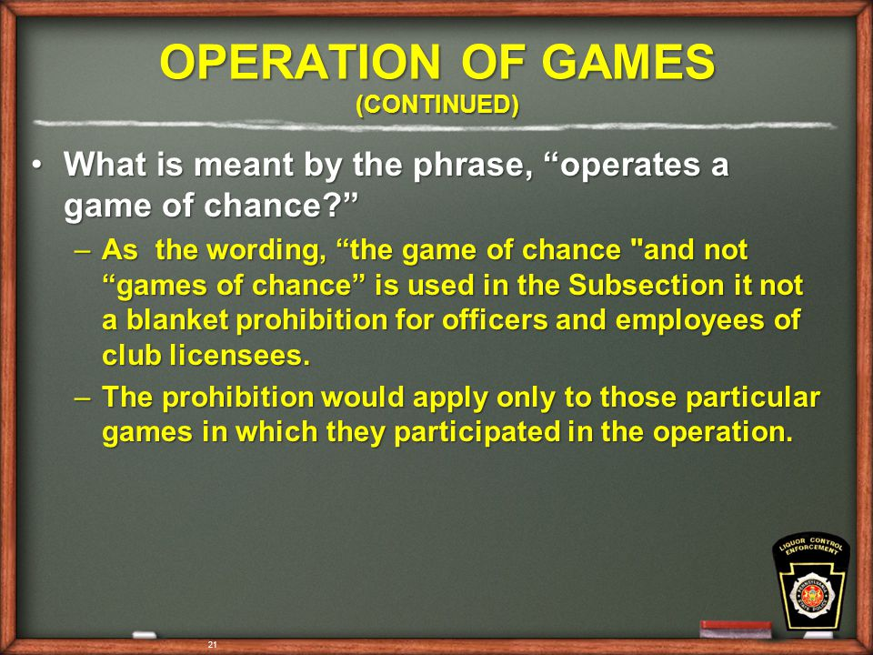 OPERATION OF GAMES (CONTINUED) What is meant by the phrase, operates a game of chance What is meant by the phrase, operates a game of chance –As the wording, the game of chance and not games of chance is used in the Subsection it not a blanket prohibition for officers and employees of club licensees.
