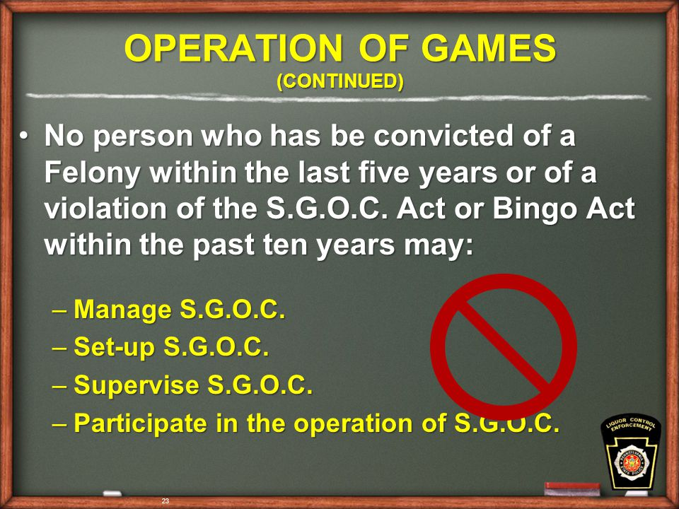 23 OPERATION OF GAMES (CONTINUED) No person who has be convicted of a Felony within the last five years or of a violation of the S.G.O.C.