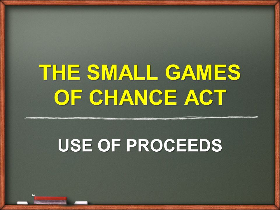 24 THE SMALL GAMES OF CHANCE ACT USE OF PROCEEDS