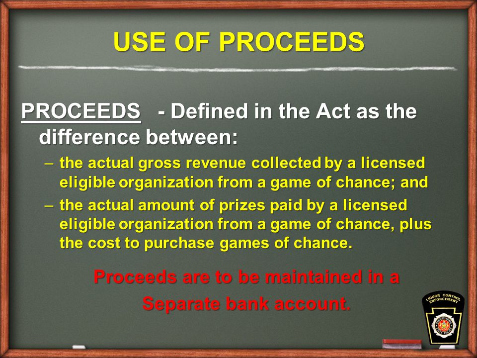 USE OF PROCEEDS PROCEEDS - Defined in the Act as the difference between: –the actual gross revenue collected by a licensed eligible organization from a game of chance; and –the actual amount of prizes paid by a licensed eligible organization from a game of chance, plus the cost to purchase games of chance.