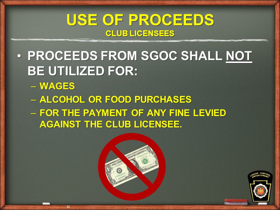 32 USE OF PROCEEDS CLUB LICENSEES PROCEEDS FROM SGOC SHALL NOT BE UTILIZED FOR:PROCEEDS FROM SGOC SHALL NOT BE UTILIZED FOR: –WAGES –ALCOHOL OR FOOD PURCHASES –FOR THE PAYMENT OF ANY FINE LEVIED AGAINST THE CLUB LICENSEE.
