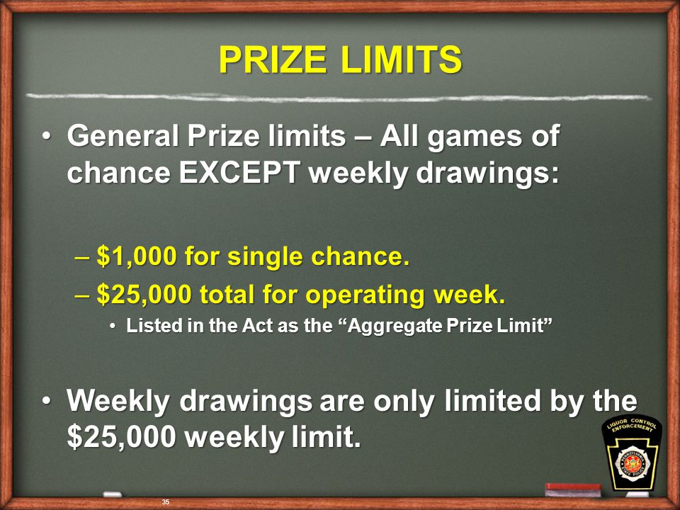 35 PRIZE LIMITS General Prize limits – All games of chance EXCEPT weekly drawings:General Prize limits – All games of chance EXCEPT weekly drawings: –$1,000 for single chance.