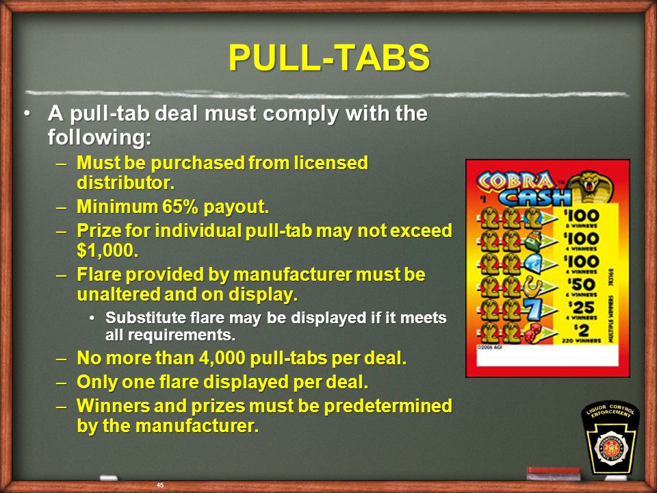 45 PULL-TABS A pull-tab deal must comply with the following:A pull-tab deal must comply with the following: –Must be purchased from licensed distributor.