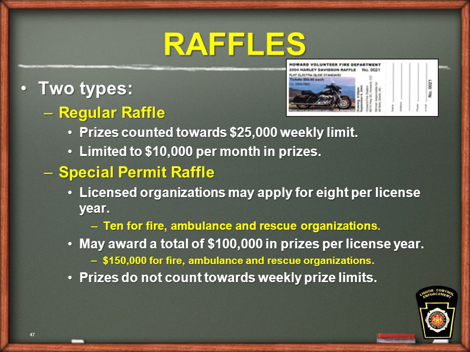 47 RAFFLES Two types:Two types: –Regular Raffle Prizes counted towards $25,000 weekly limit.Prizes counted towards $25,000 weekly limit.