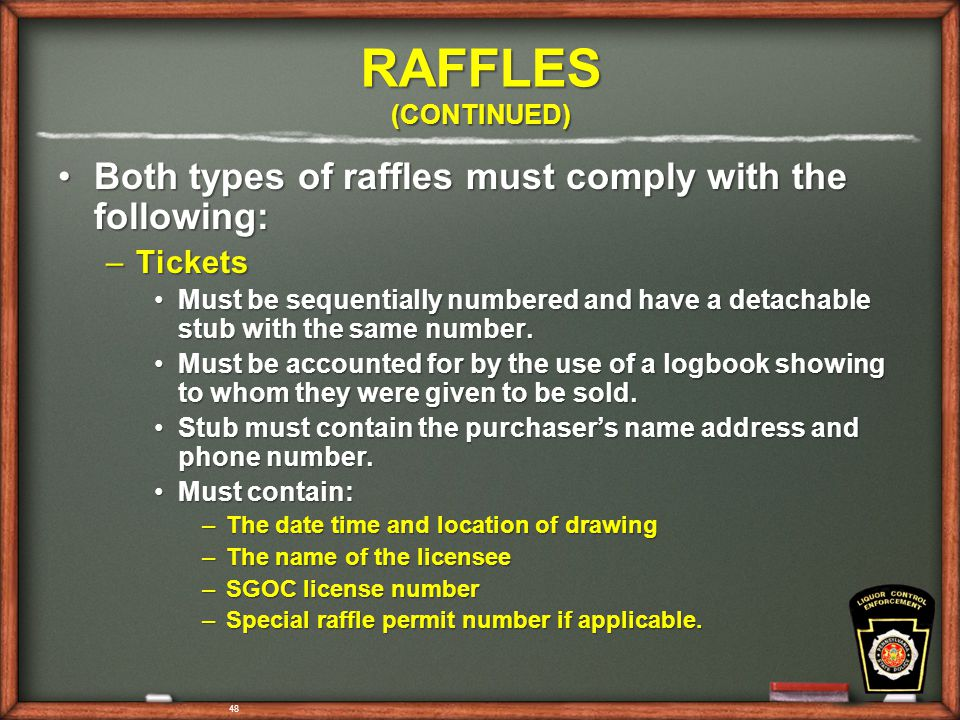 48 RAFFLES (CONTINUED) Both types of raffles must comply with the following:Both types of raffles must comply with the following: –Tickets Must be sequentially numbered and have a detachable stub with the same number.Must be sequentially numbered and have a detachable stub with the same number.