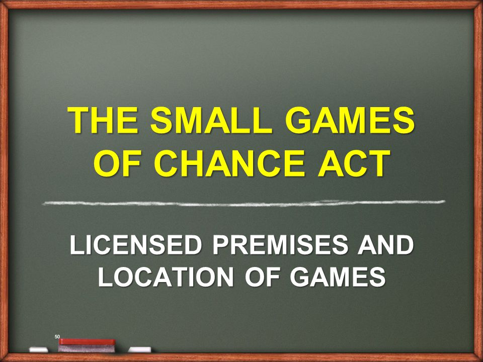 50 THE SMALL GAMES OF CHANCE ACT LICENSED PREMISES AND LOCATION OF GAMES