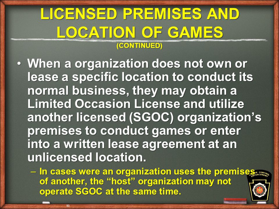 53 LICENSED PREMISES AND LOCATION OF GAMES (CONTINUED) When a organization does not own or lease a specific location to conduct its normal business, they may obtain a Limited Occasion License and utilize another licensed (SGOC) organization's premises to conduct games or enter into a written lease agreement at an unlicensed location.When a organization does not own or lease a specific location to conduct its normal business, they may obtain a Limited Occasion License and utilize another licensed (SGOC) organization's premises to conduct games or enter into a written lease agreement at an unlicensed location.