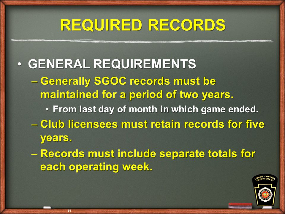 63 REQUIRED RECORDS GENERAL REQUIREMENTSGENERAL REQUIREMENTS –Generally SGOC records must be maintained for a period of two years.