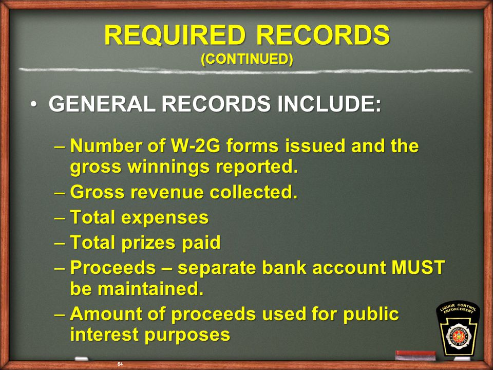 64 REQUIRED RECORDS (CONTINUED) GENERAL RECORDS INCLUDE:GENERAL RECORDS INCLUDE: –Number of W-2G forms issued and the gross winnings reported.
