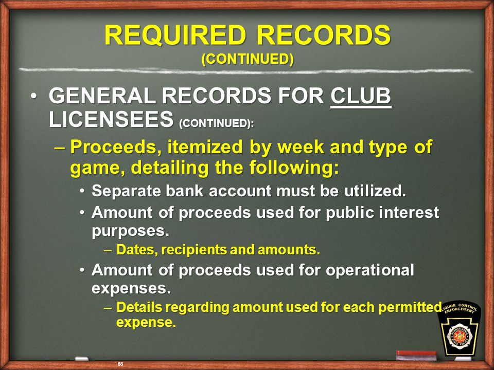 66 REQUIRED RECORDS (CONTINUED) GENERAL RECORDS FOR CLUB LICENSEES (CONTINUED):GENERAL RECORDS FOR CLUB LICENSEES (CONTINUED): –Proceeds, itemized by week and type of game, detailing the following: Separate bank account must be utilized.Separate bank account must be utilized.
