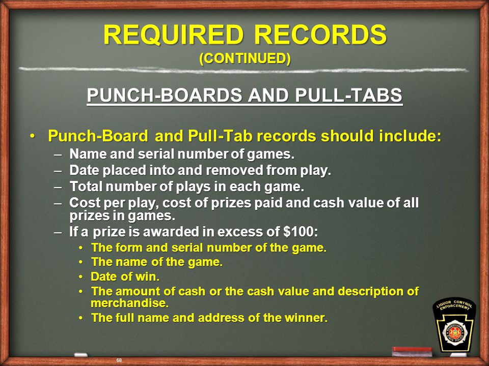 68 REQUIRED RECORDS (CONTINUED) PUNCH-BOARDS AND PULL-TABS Punch-Board and Pull-Tab records should include:Punch-Board and Pull-Tab records should include: –Name and serial number of games.