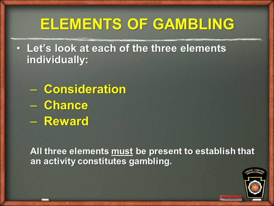 7 ELEMENTS OF GAMBLING Let's look at each of the three elements individually:Let's look at each of the three elements individually: – Consideration – Chance – Reward All three elements must be present to establish that an activity constitutes gambling.