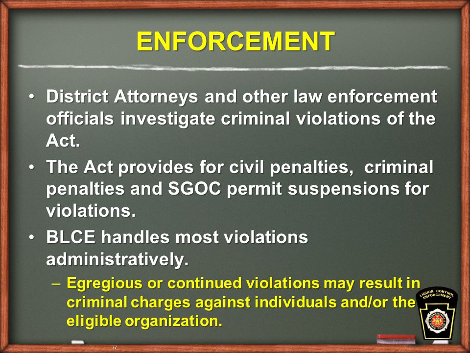 77 ENFORCEMENT District Attorneys and other law enforcement officials investigate criminal violations of the Act.District Attorneys and other law enforcement officials investigate criminal violations of the Act.