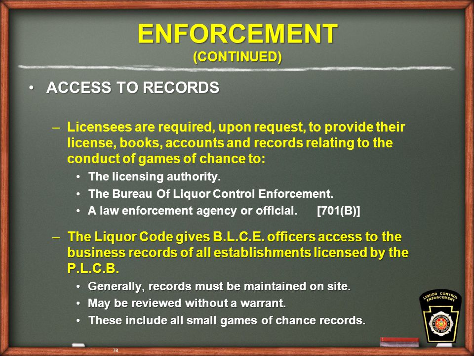 78 ENFORCEMENT (CONTINUED) ACCESS TO RECORDSACCESS TO RECORDS – –Licensees are required, upon request, to provide their license, books, accounts and records relating to the conduct of games of chance to: The licensing authority.