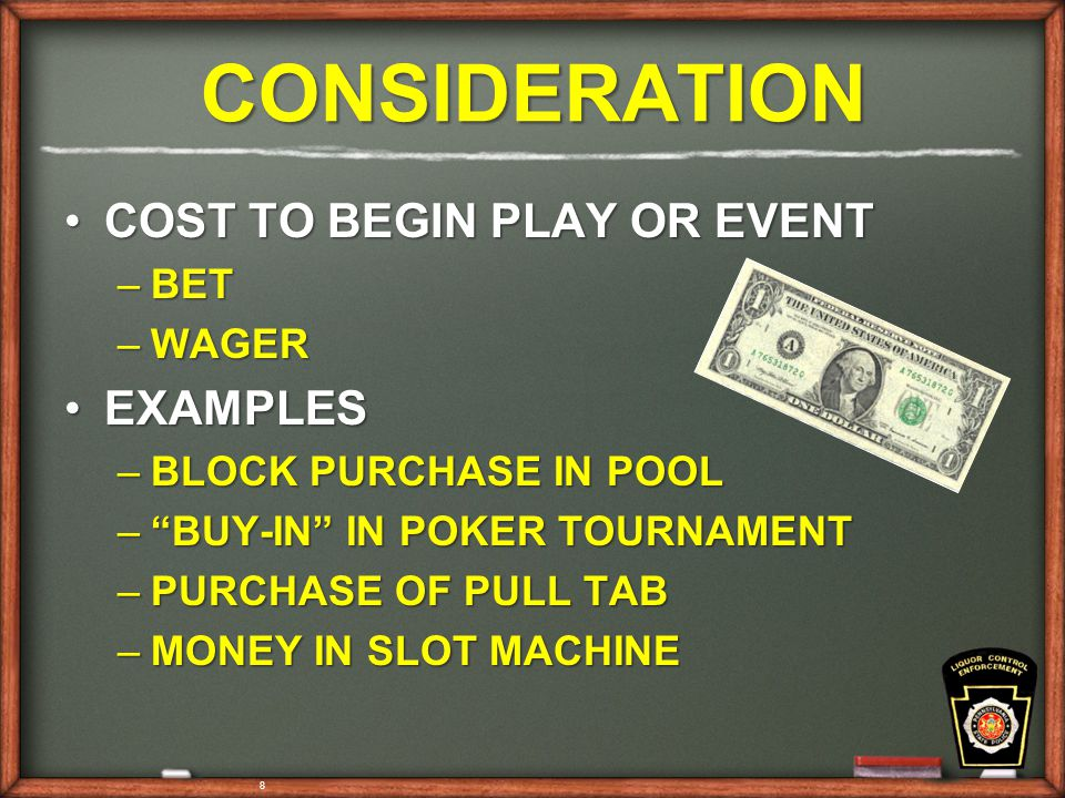 8 CONSIDERATION COST TO BEGIN PLAY OR EVENTCOST TO BEGIN PLAY OR EVENT –BET –WAGER EXAMPLESEXAMPLES –BLOCK PURCHASE IN POOL – BUY-IN IN POKER TOURNAMENT –PURCHASE OF PULL TAB –MONEY IN SLOT MACHINE