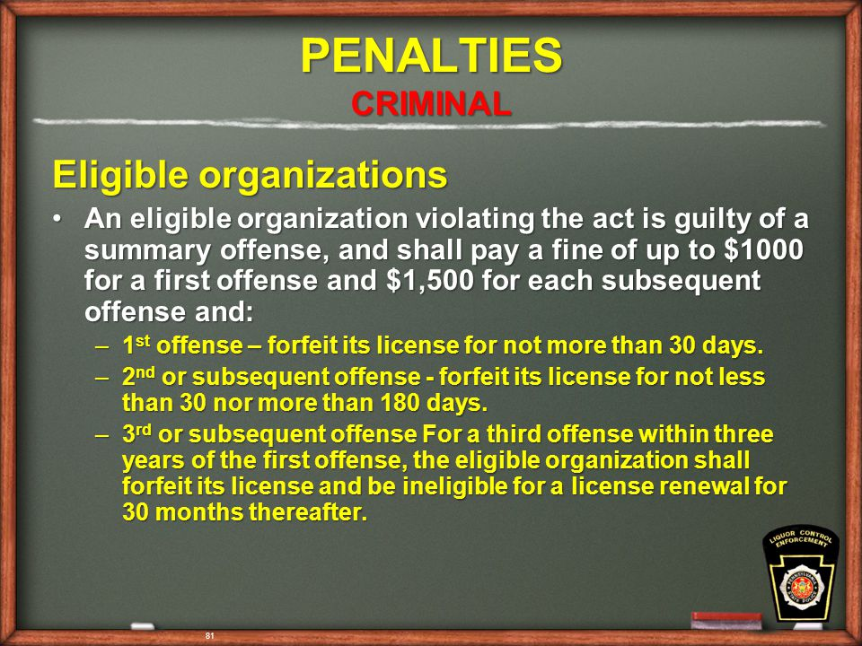 81 PENALTIES CRIMINAL Eligible organizations An eligible organization violating the act is guilty of a summary offense, and shall pay a fine of up to $1000 for a first offense and $1,500 for each subsequent offense and:An eligible organization violating the act is guilty of a summary offense, and shall pay a fine of up to $1000 for a first offense and $1,500 for each subsequent offense and: –1 st offense – forfeit its license for not more than 30 days.