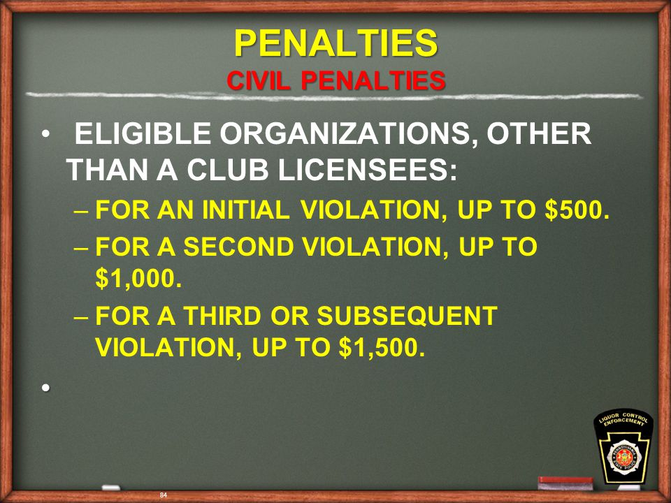 84 PENALTIES CIVIL PENALTIES ELIGIBLE ORGANIZATIONS, OTHER THAN A CLUB LICENSEES: – –FOR AN INITIAL VIOLATION, UP TO $500.