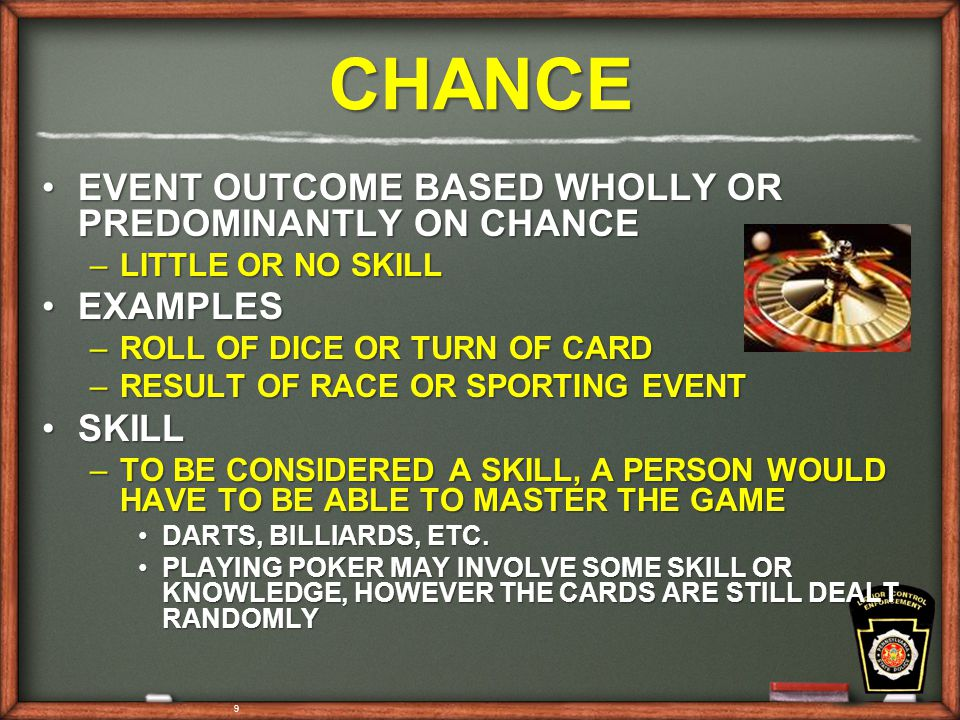 9 CHANCE EVENT OUTCOME BASED WHOLLY OR PREDOMINANTLY ON CHANCEEVENT OUTCOME BASED WHOLLY OR PREDOMINANTLY ON CHANCE –LITTLE OR NO SKILL EXAMPLESEXAMPLES –ROLL OF DICE OR TURN OF CARD –RESULT OF RACE OR SPORTING EVENT SKILLSKILL –TO BE CONSIDERED A SKILL, A PERSON WOULD HAVE TO BE ABLE TO MASTER THE GAME DARTS, BILLIARDS, ETC.DARTS, BILLIARDS, ETC.