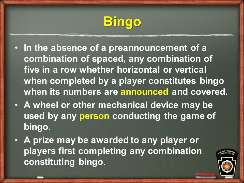 Bingo In the absence of a preannouncement of a combination of spaced, any combination of five in a row whether horizontal or vertical when completed by a player constitutes bingo when its numbers are announced and covered.