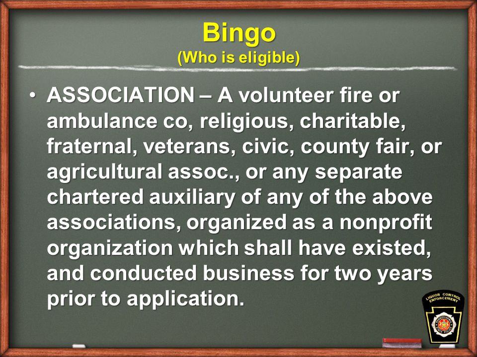Bingo (Who is eligible) ASSOCIATION – A volunteer fire or ambulance co, religious, charitable, fraternal, veterans, civic, county fair, or agricultural assoc., or any separate chartered auxiliary of any of the above associations, organized as a nonprofit organization which shall have existed, and conducted business for two years prior to application.ASSOCIATION – A volunteer fire or ambulance co, religious, charitable, fraternal, veterans, civic, county fair, or agricultural assoc., or any separate chartered auxiliary of any of the above associations, organized as a nonprofit organization which shall have existed, and conducted business for two years prior to application.