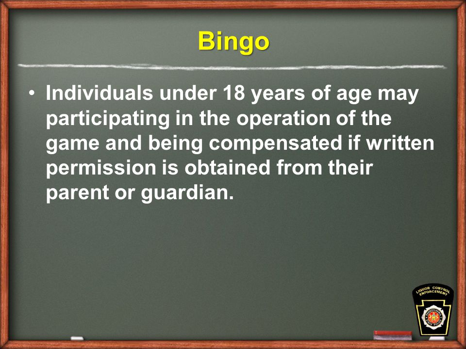 Bingo Individuals under 18 years of age may participating in the operation of the game and being compensated if written permission is obtained from their parent or guardian.