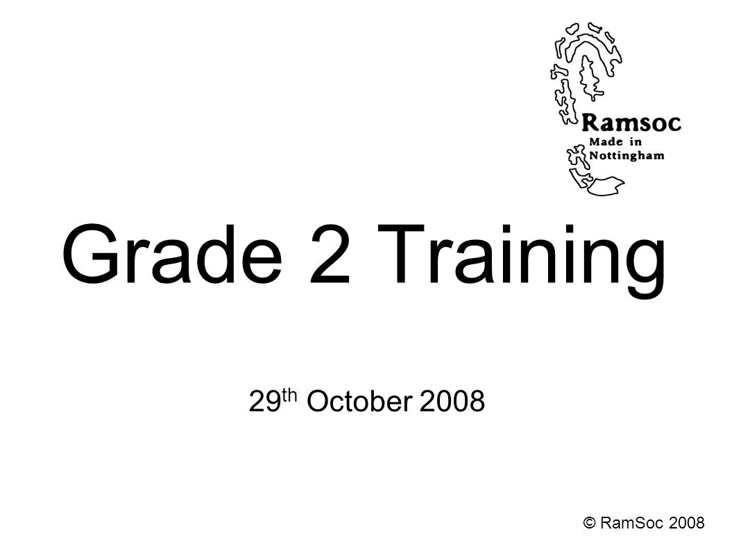 Grade 2 Training 29 th October 2008 © RamSoc 2008