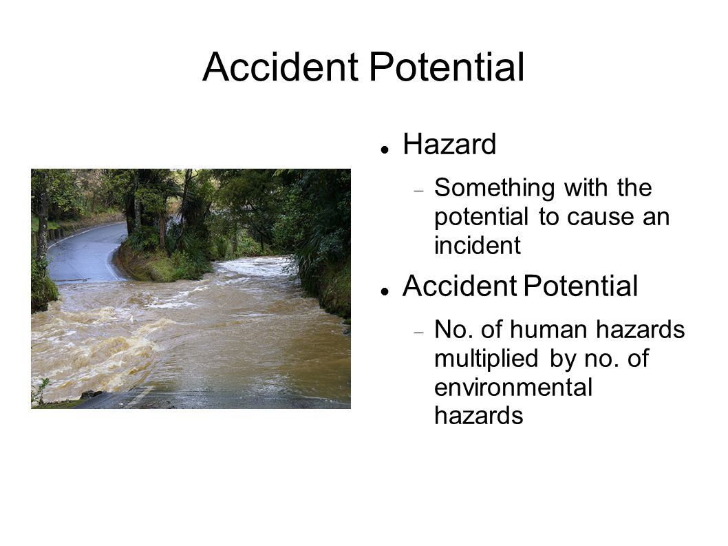 Accident Potential Hazard  Something with the potential to cause an incident Accident Potential  No. of human hazards multiplied by no. of environme