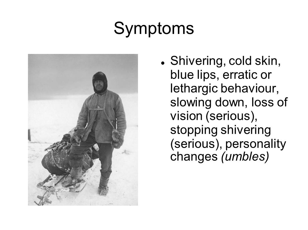 Symptoms Shivering, cold skin, blue lips, erratic or lethargic behaviour, slowing down, loss of vision (serious), stopping shivering (serious), personality changes (umbles)‏