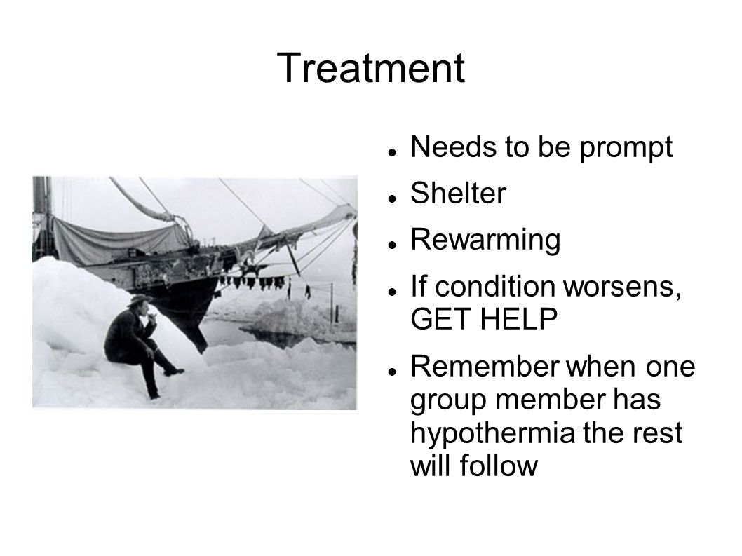 Treatment Needs to be prompt Shelter Rewarming If condition worsens, GET HELP Remember when one group member has hypothermia the rest will follow